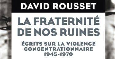 David Rousset, La fraternité de nos ruines. Ecrits sur la violence concentrationnaire 1945-1970