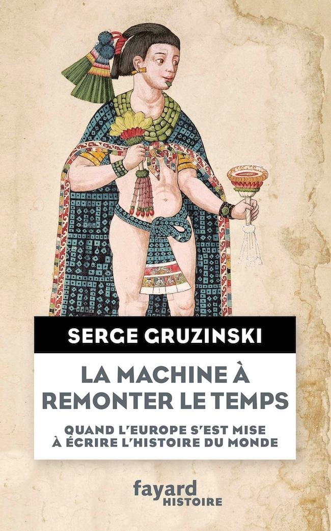 Serge Gruzinski, La machine à remonter le temps. Quand l'Europe s'est mise à écrire l'histoire du monde