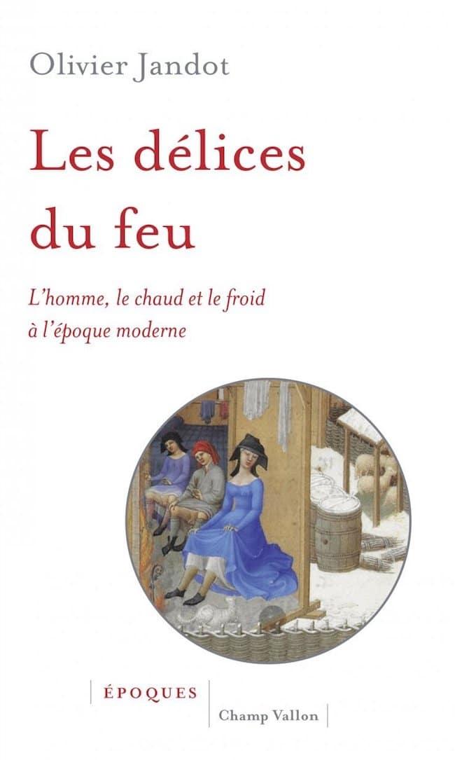 Olivier Jandot, Les délices du feu. L'homme, le chaud et le froid à l'époque moderne