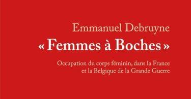 Emmanuel Debruyne, « Femmes à boches ». Occupation du corps féminin dans la France et la Belgique de la Grande Guerre