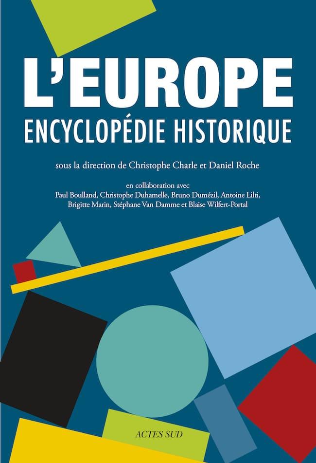 L'Europe. Encyclopédie historique. Sous la direction de Christophe Charle et Daniel Roche