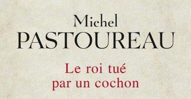 Michel Pastoureau, Le roi tué par un cochon. Seuil, coll. «La Librairie du XXIe siècle